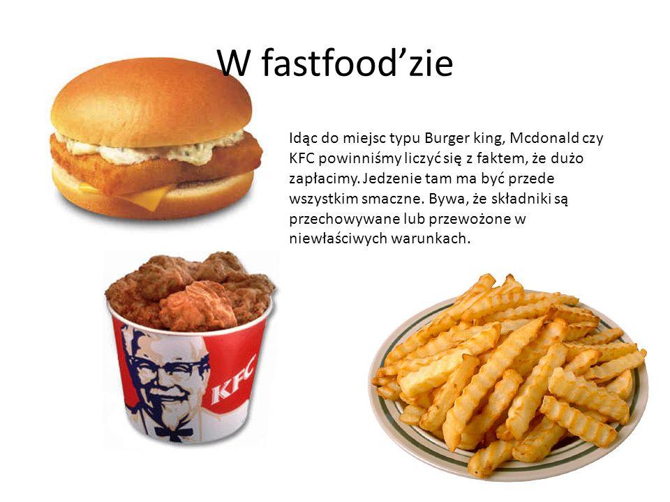 W fastfoodzie Idąc do miejsc typu Burger king, Mcdonald czy KFC powinniśmy liczyć się z faktem, że dużo zapłacimy. Jedzenie tam ma być przede wszystki