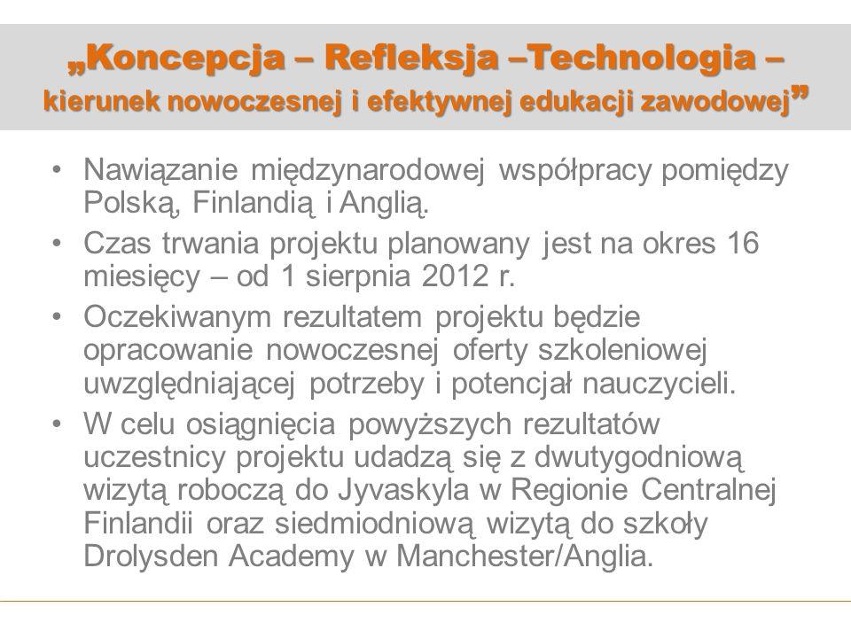 Koncepcja – Refleksja –Technologia – kierunek nowoczesnej i efektywnej edukacji zawodowej Koncepcja – Refleksja –Technologia – kierunek nowoczesnej i efektywnej edukacji zawodowej Nawiązanie międzynarodowej współpracy pomiędzy Polską, Finlandią i Anglią.