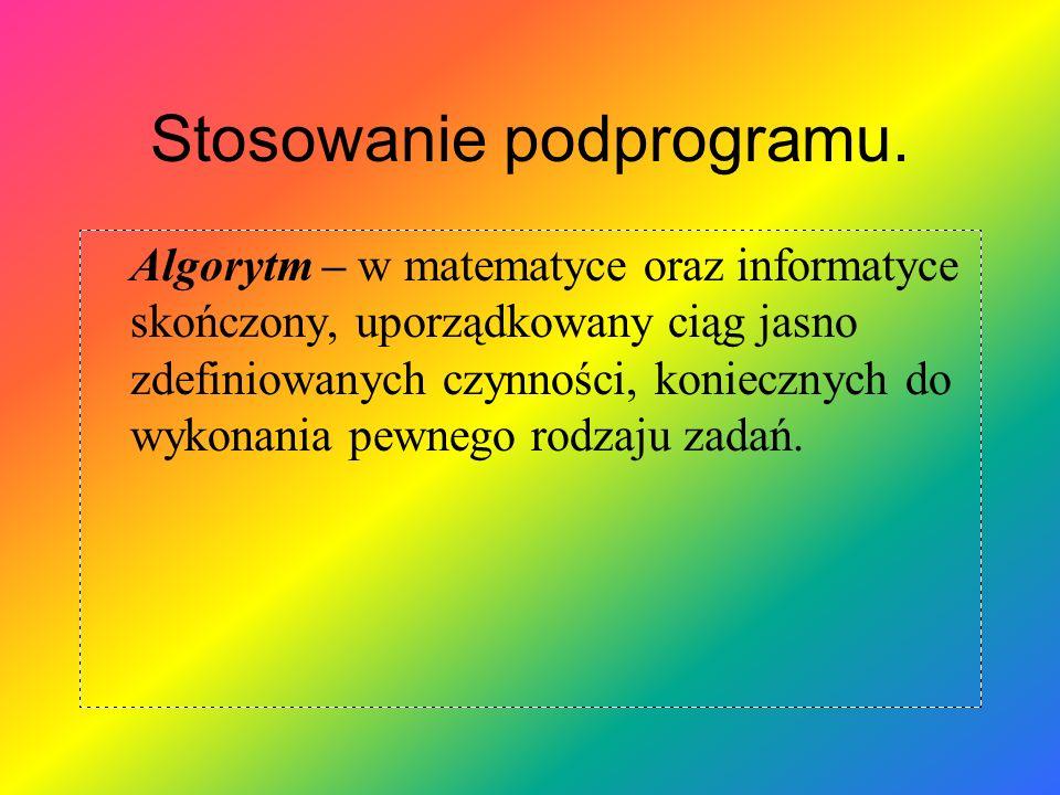 Stosowanie podprogramu. Algorytm – w matematyce oraz informatyce skończony, uporządkowany ciąg jasno zdefiniowanych czynności, koniecznych do wykonani
