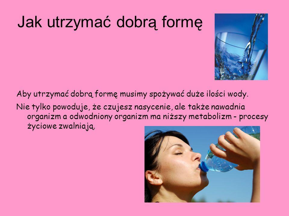 Jak utrzymać dobrą formę Aby utrzymać dobrą formę musimy spożywać duże ilości wody. Nie tylko powoduje, że czujesz nasycenie, ale także nawadnia organ