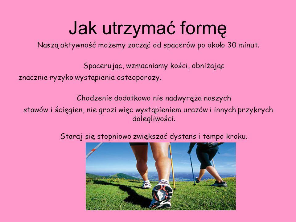 Jak utrzymać formę Naszą aktywność możemy zacząć od spacerów po około 30 minut. Spacerując, wzmacniamy kości, obniżając znacznie ryzyko wystąpienia os