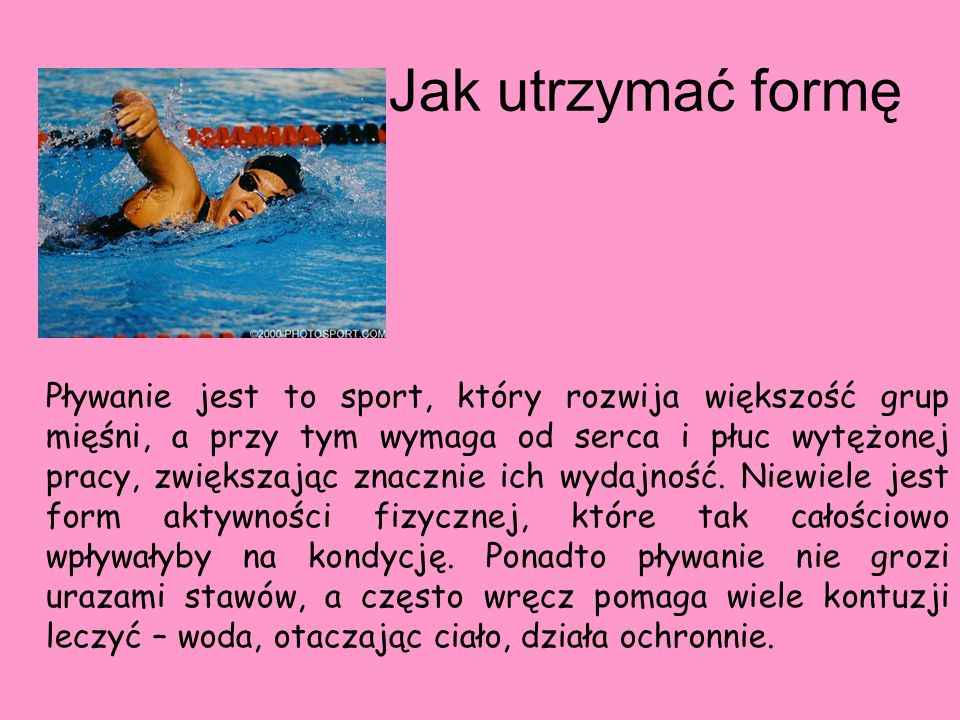 Jak utrzymać formę Pływanie jest to sport, który rozwija większość grup mięśni, a przy tym wymaga od serca i płuc wytężonej pracy, zwiększając znaczni