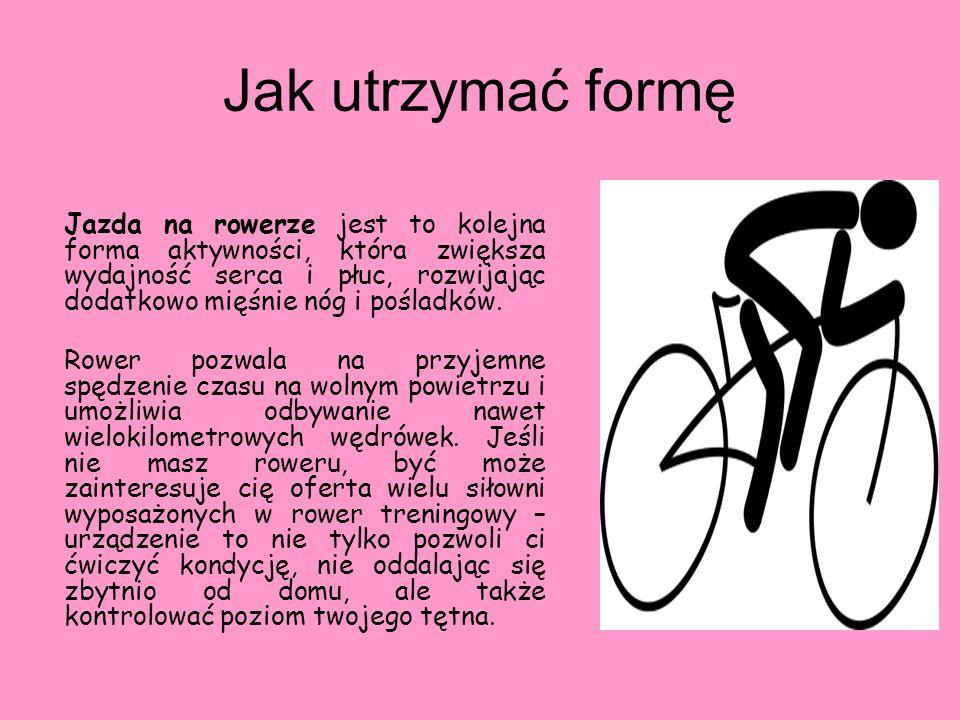 Jak utrzymać formę Jazda na rowerze jest to kolejna forma aktywności, która zwiększa wydajność serca i płuc, rozwijając dodatkowo mięśnie nóg i poślad
