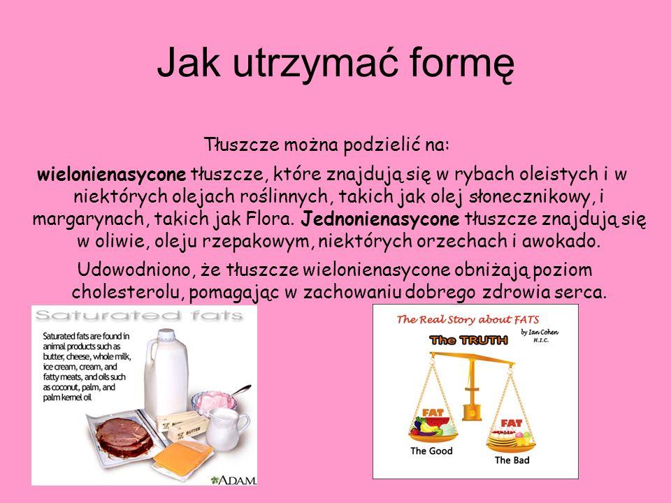 Jak utrzymać formę Tłuszcze można podzielić na: wielonienasycone tłuszcze, które znajdują się w rybach oleistych i w niektórych olejach roślinnych, ta