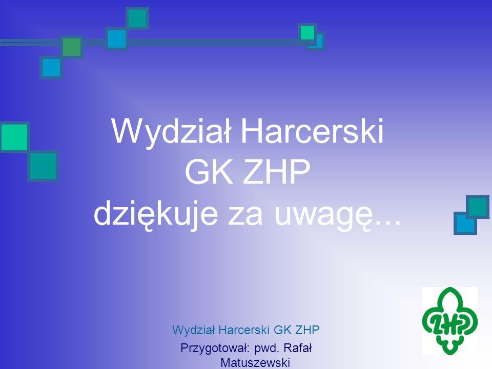 Wydział Harcerski GK ZHP dziękuje za uwagę... Wydział Harcerski GK ZHP Przygotował: pwd. Rafał Matuszewski