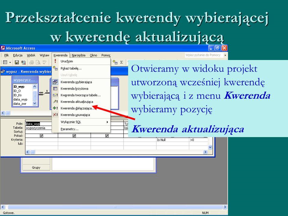Przekształcenie kwerendy wybierającej w kwerendę aktualizującą Otwieramy w widoku projekt utworzoną wcześniej kwerendę wybierającą i z menu Kwerenda w