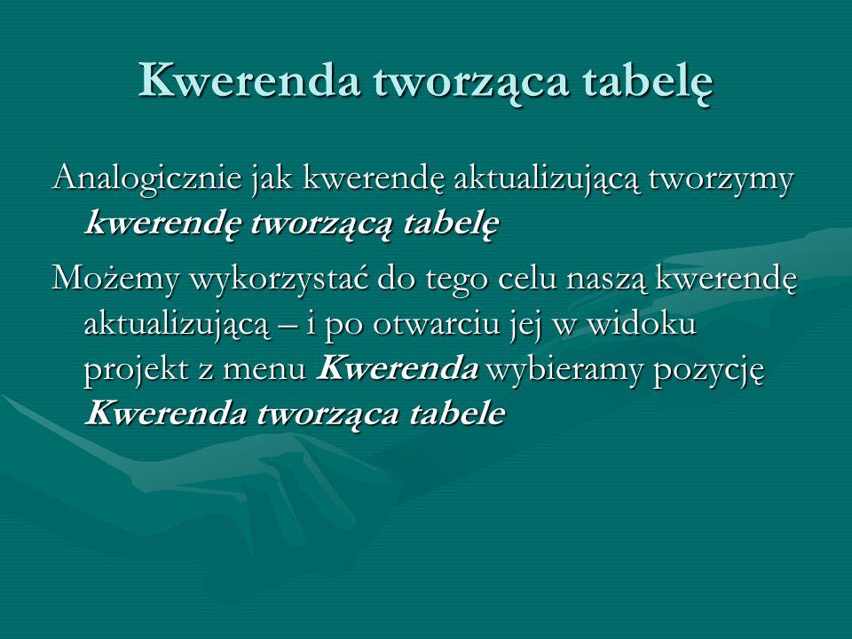 Kwerenda tworząca tabelę Analogicznie jak kwerendę aktualizującą tworzymy kwerendę tworzącą tabelę Możemy wykorzystać do tego celu naszą kwerendę aktu