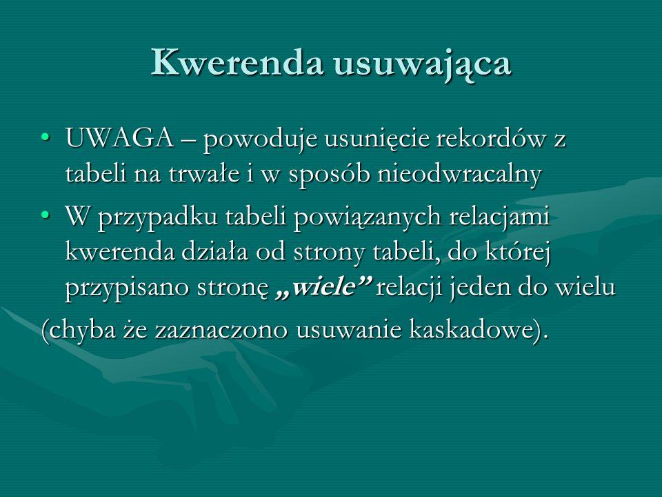 Kwerenda usuwająca UWAGA – powoduje usunięcie rekordów z tabeli na trwałe i w sposób nieodwracalnyUWAGA – powoduje usunięcie rekordów z tabeli na trwa