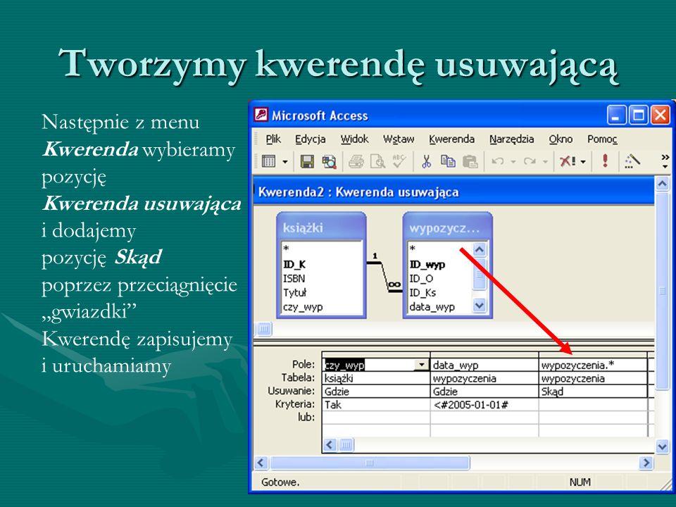 Tworzymy kwerendę usuwającą Następnie z menu Kwerenda wybieramy pozycję Kwerenda usuwająca i dodajemy pozycję Skąd poprzez przeciągnięcie gwiazdki Kwe