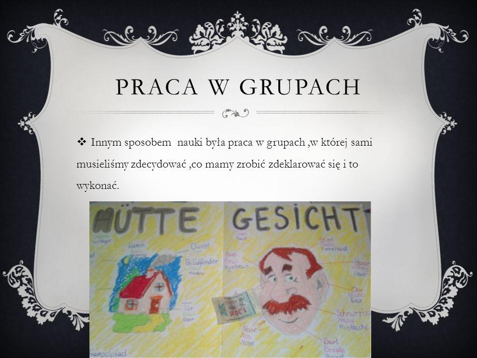 PRACA W GRUPACH Innym sposobem nauki była praca w grupach,w której sami musieliśmy zdecydować,co mamy zrobić zdeklarować się i to wykonać.