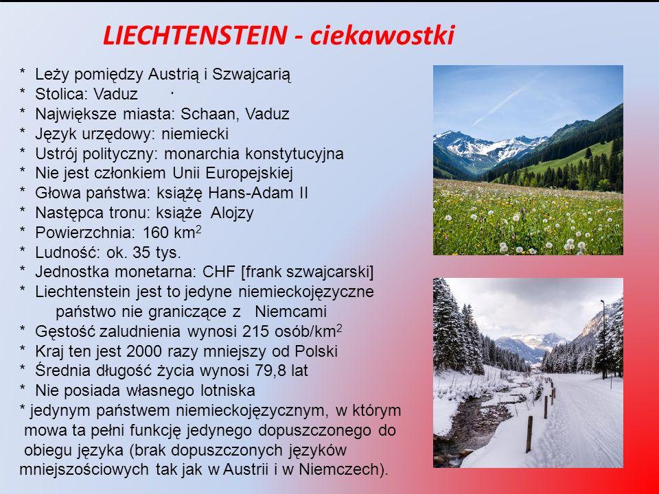 . LIECHTENSTEIN - ciekawostki * Leży pomiędzy Austrią i Szwajcarią * Stolica: Vaduz * Największe miasta: Schaan, Vaduz * Język urzędowy: niemiecki * U