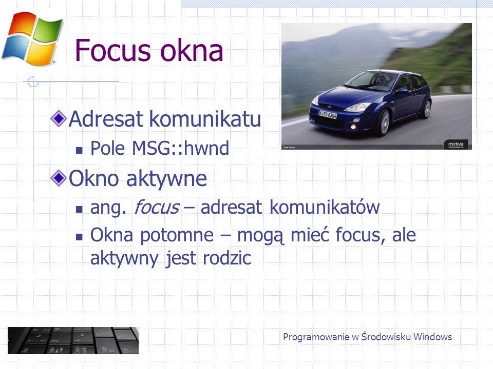Focus okna Zmiana focusa Komunikaty WM_SETFOCUS WM_KILLFOCUS Przydzielanie focusa SetFocus() / GetFocus() W obrębie jednego wątku Programowanie w Środowisku Windows