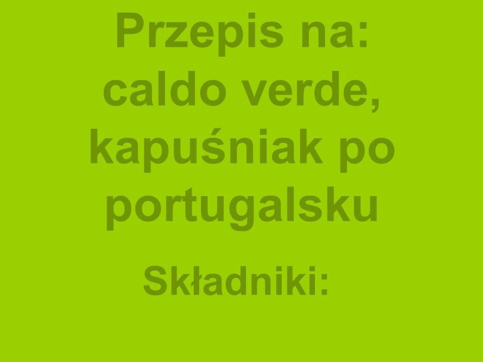 Przepis na: caldo verde, kapuśniak po portugalsku Składniki: