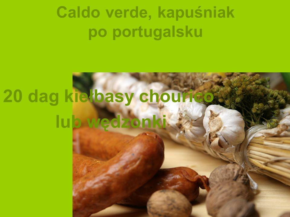 Caldo verde, kapuśniak po portugalsku 20 dag kiełbasy chourico lub wędzonki