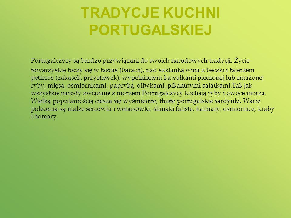 TRADYCJE KUCHNI PORTUGALSKIEJ Portugalczycy są bardzo przywiązani do swoich narodowych tradycji. Życie towarzyskie toczy się w tascas (barach), nad sz