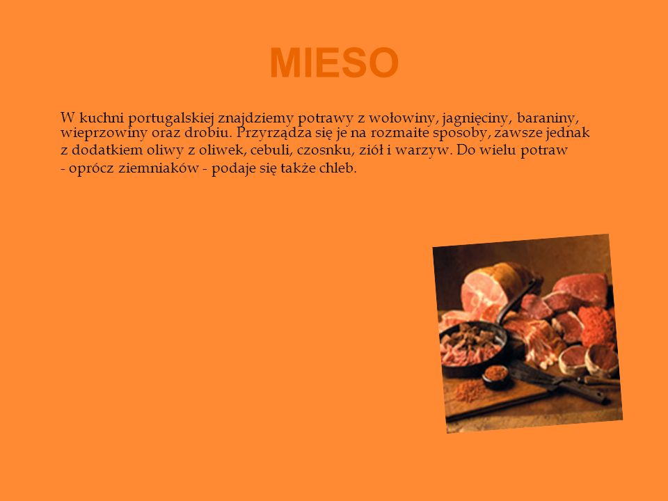 MIESO W kuchni portugalskiej znajdziemy potrawy z wołowiny, jagnięciny, baraniny, wieprzowiny oraz drobiu. Przyrządza się je na rozmaite sposoby, zaws