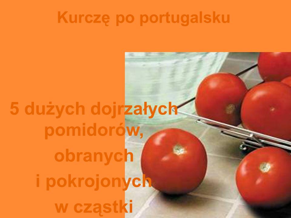 Kurczę po portugalsku 5 dużych dojrzałych pomidorów, obranych i pokrojonych w cząstki