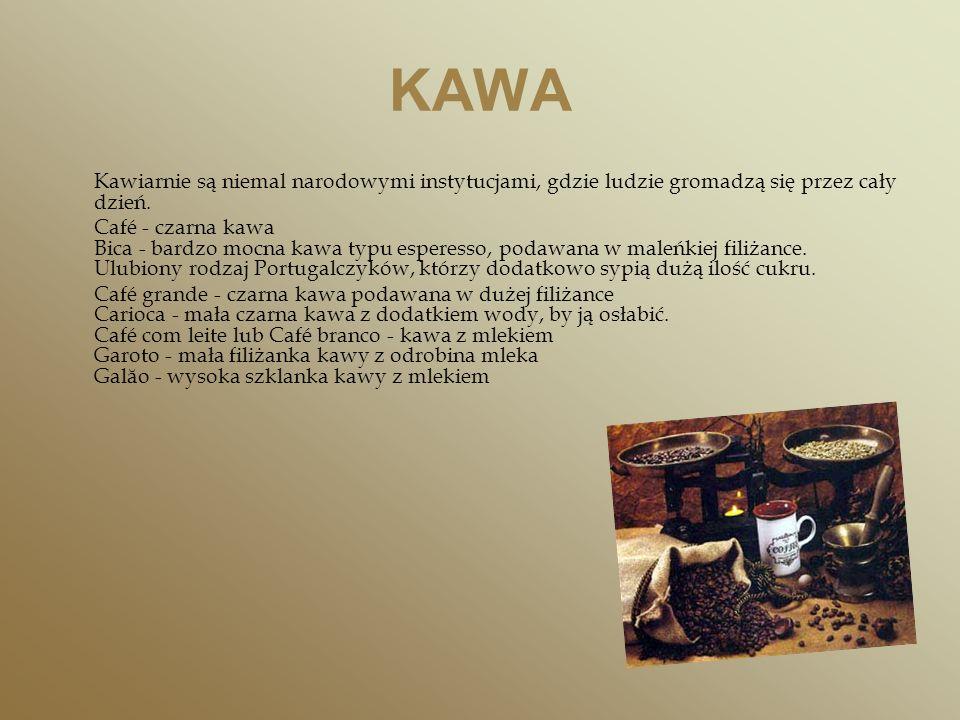 KAWA Kawiarnie są niemal narodowymi instytucjami, gdzie ludzie gromadzą się przez cały dzień. Café - czarna kawa Bica - bardzo mocna kawa typu esperes
