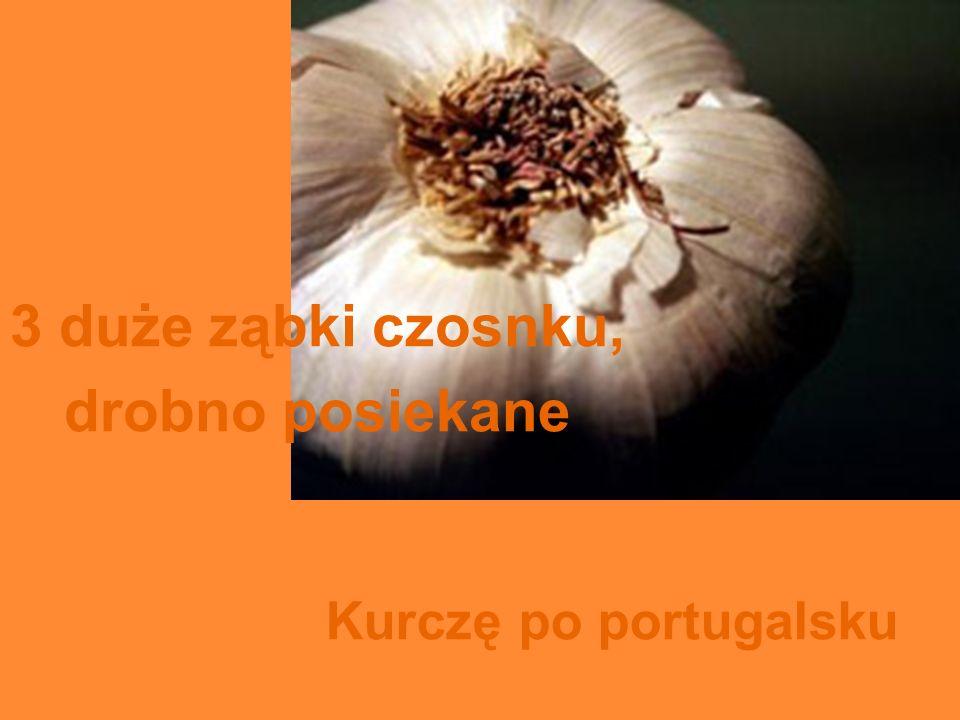 3 duże ząbki czosnku, drobno posiekane Kurczę po portugalsku