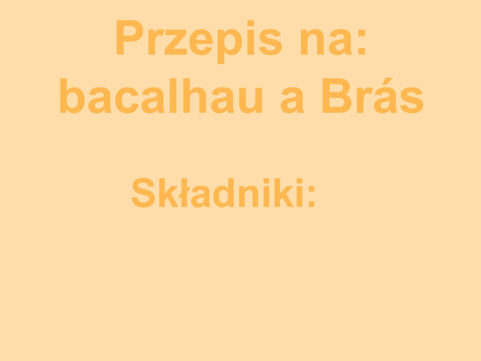 Przepis na: bacalhau a Brás Składniki: