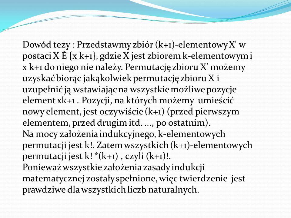 Dowód tezy : Przedstawmy zbiór (k+1)-elementowy X w postaci X È {x k+1}, gdzie X jest zbiorem k-elementowym i x k+1 do niego nie należy.