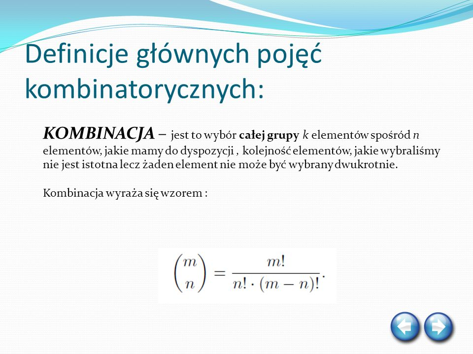 Definicje głównych pojęć kombinatorycznych: KOMBINACJA – jest to wybór całej grupy k elementów spośród n elementów, jakie mamy do dyspozycji, kolejność elementów, jakie wybraliśmy nie jest istotna lecz żaden element nie może być wybrany dwukrotnie.