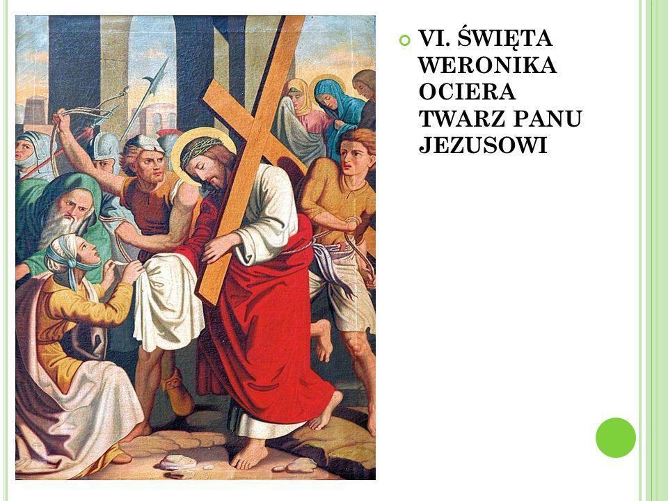 VI. ŚWIĘTA WERONIKA OCIERA TWARZ PANU JEZUSOWI