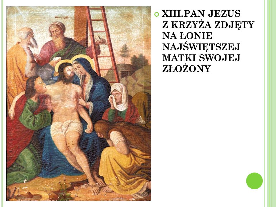XIII.PAN JEZUS Z KRZYŻA ZDJĘTY NA ŁONIE NAJŚWIĘTSZEJ MATKI SWOJEJ ZŁOŻONY
