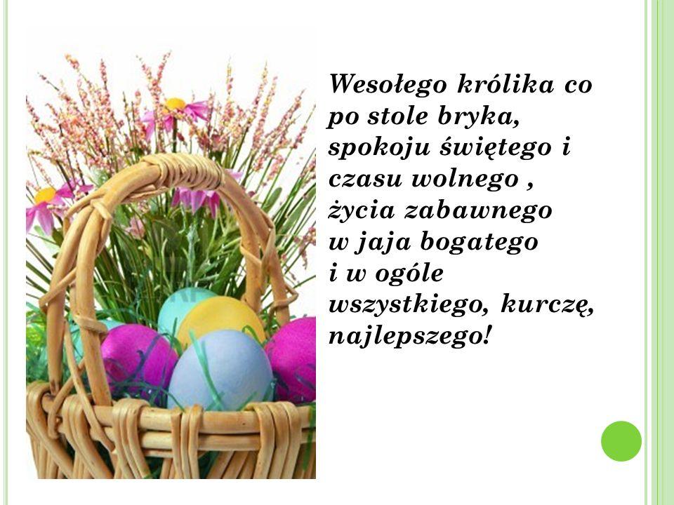 Wesołego królika co po stole bryka, spokoju świętego i czasu wolnego, życia zabawnego w jaja bogatego i w ogóle wszystkiego, kurczę, najlepszego!