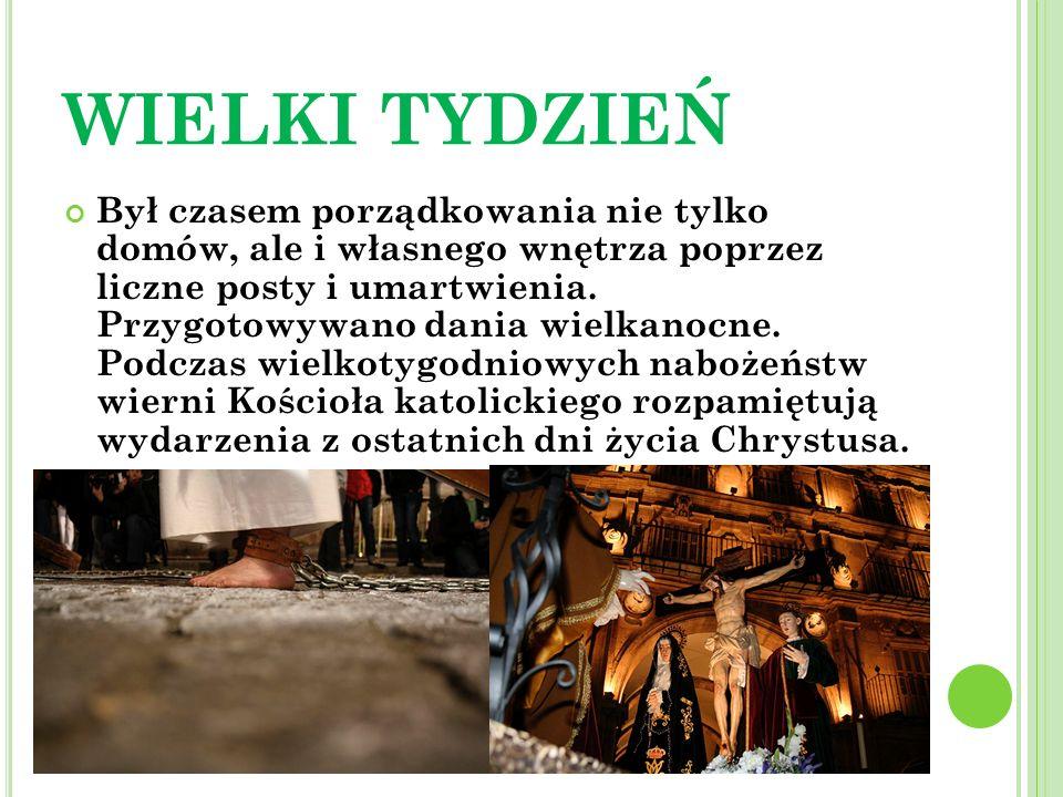 WIELKI TYDZIEŃ Był czasem porządkowania nie tylko domów, ale i własnego wnętrza poprzez liczne posty i umartwienia. Przygotowywano dania wielkanocne.