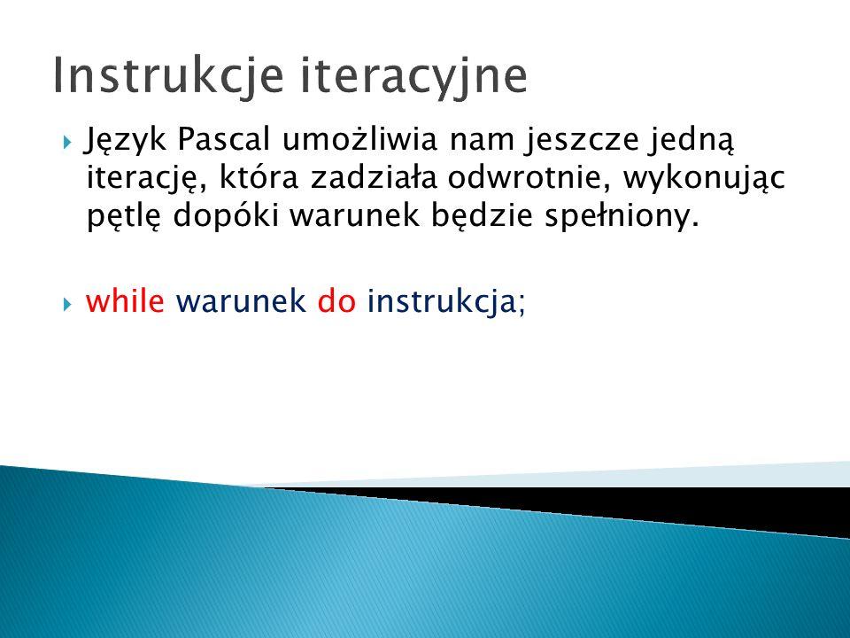 Instrukcje iteracyjne Język Pascal umożliwia nam jeszcze jedną iterację, która zadziała odwrotnie, wykonując pętlę dopóki warunek będzie spełniony. wh