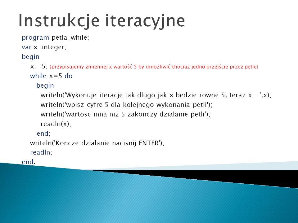 Instrukcje iteracyjne program petla_while; var x :integer; begin x:=5; {przypisujemy zmiennej x wartość 5 by umożliwić chociaż jedno przejście przez p