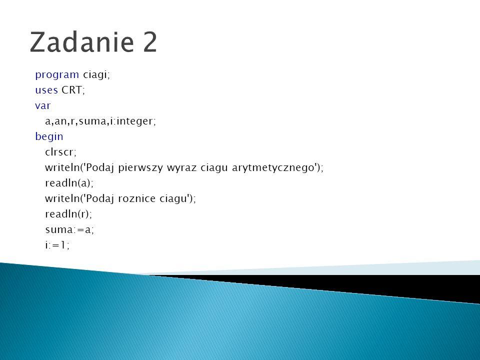 Zadanie 2 program ciagi; uses CRT; var a,an,r,suma,i:integer; begin clrscr; writeln('Podaj pierwszy wyraz ciagu arytmetycznego'); readln(a); writeln('
