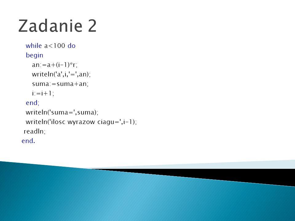 Zadanie 2 while a<100 do begin an:=a+(i-1)*r; writeln('a',i,'=',an); suma:=suma+an; i:=i+1; end; writeln('suma=',suma); writeln('ilosc wyrazow ciagu='