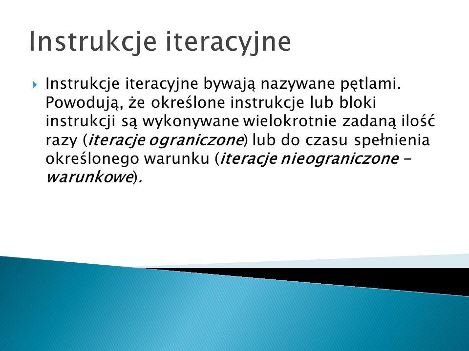 Instrukcje iteracyjne Instrukcje iteracyjne bywają nazywane pętlami. Powodują, że określone instrukcje lub bloki instrukcji są wykonywane wielokrotnie