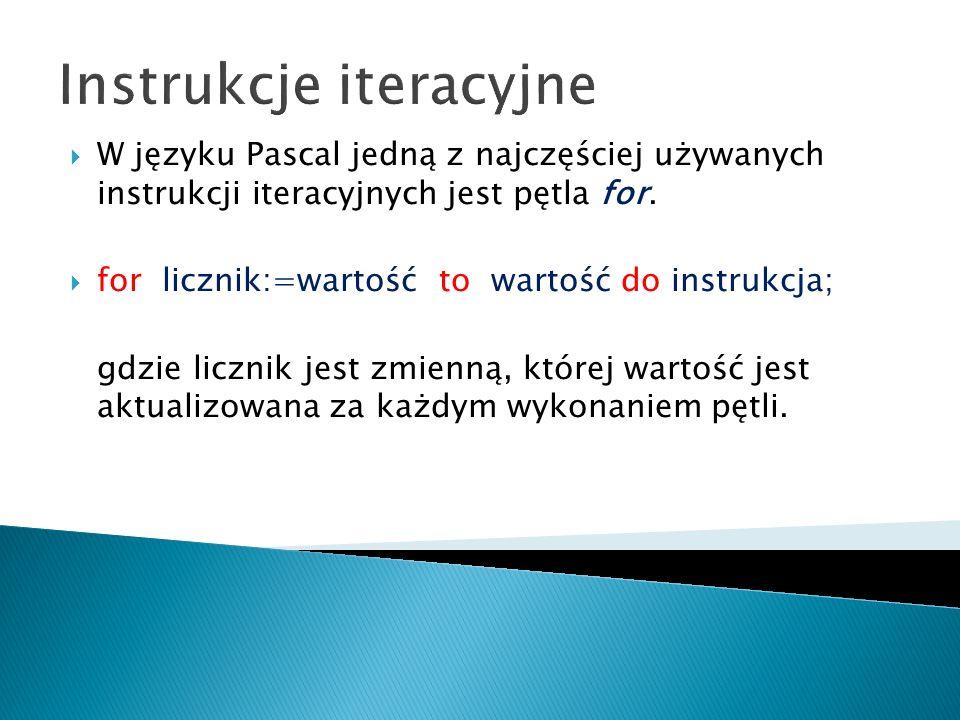Instrukcje iteracyjne W języku Pascal jedną z najczęściej używanych instrukcji iteracyjnych jest pętla for. for licznik:=wartość to wartość do instruk