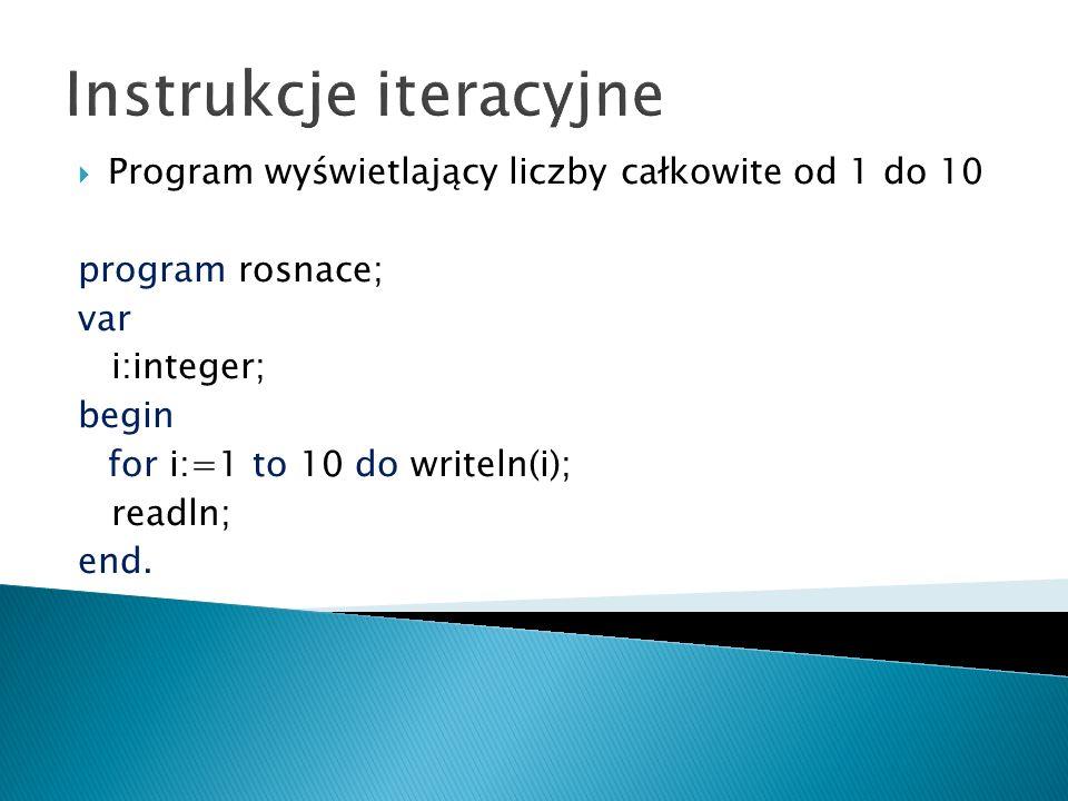 Instrukcje iteracyjne Program wyświetlający liczby całkowite od 10 do 1 program malejace; var i:integer; begin for i:=10 downto 1 do writeln(i); readln; end.
