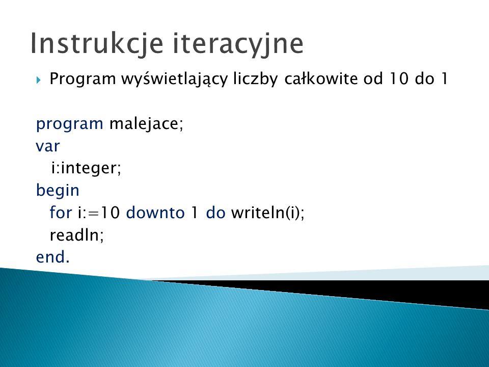 Instrukcje iteracyjne Program wyświetlający liczby całkowite od 10 do 1 program malejace; var i:integer; begin for i:=10 downto 1 do writeln(i); readl