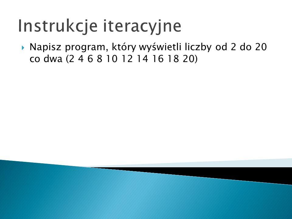 Instrukcje iteracyjne Napisz program, który wyświetli liczby od 2 do 20 co dwa (2 4 6 8 10 12 14 16 18 20)
