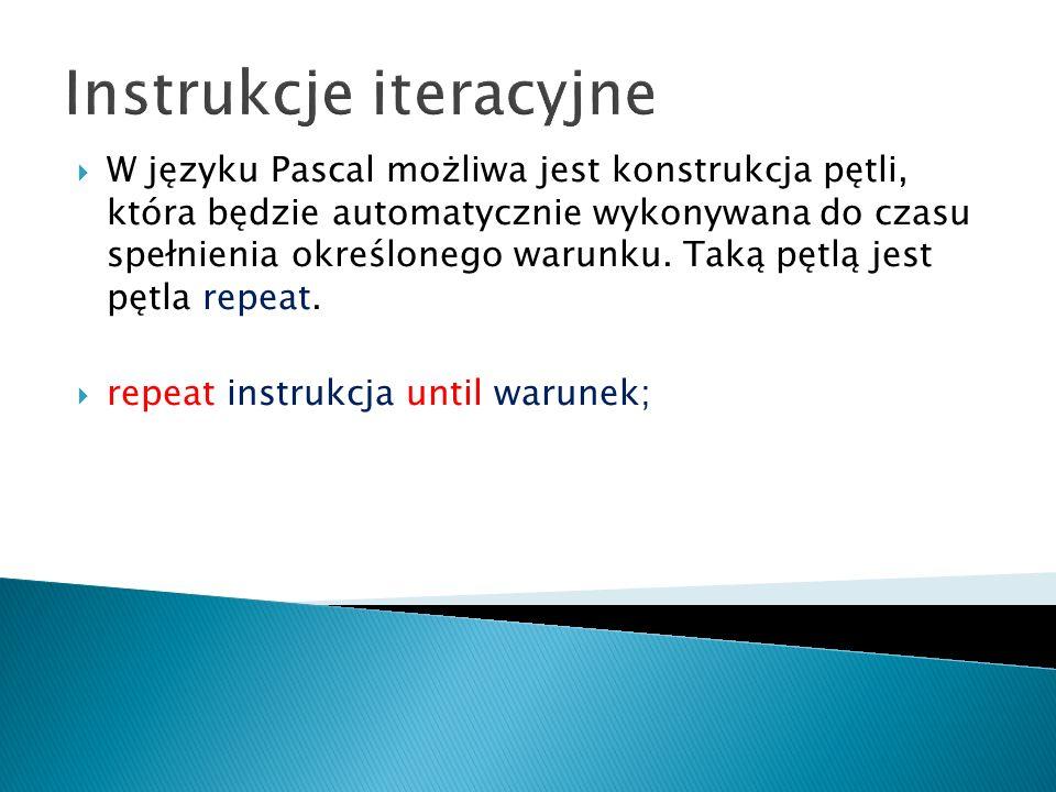 Instrukcje iteracyjne W języku Pascal możliwa jest konstrukcja pętli, która będzie automatycznie wykonywana do czasu spełnienia określonego warunku. T
