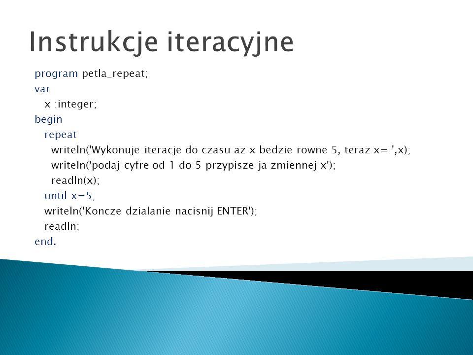 Instrukcje iteracyjne program petla_repeat; var x :integer; begin repeat writeln('Wykonuje iteracje do czasu az x bedzie rowne 5, teraz x= ',x); write