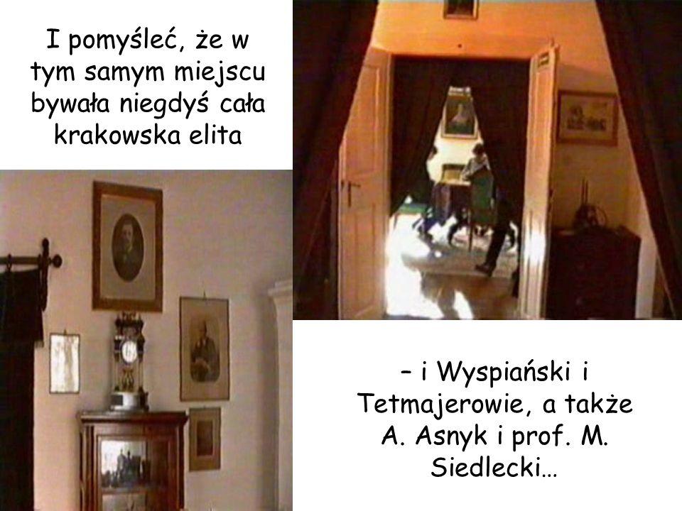 I pomyśleć, że w tym samym miejscu bywała niegdyś cała krakowska elita – i Wyspiański i Tetmajerowie, a także A. Asnyk i prof. M. Siedlecki…