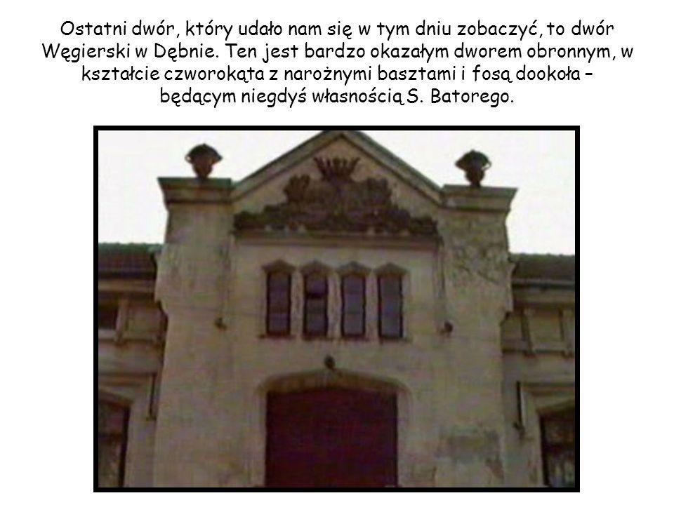 Ostatni dwór, który udało nam się w tym dniu zobaczyć, to dwór Węgierski w Dębnie. Ten jest bardzo okazałym dworem obronnym, w kształcie czworokąta z