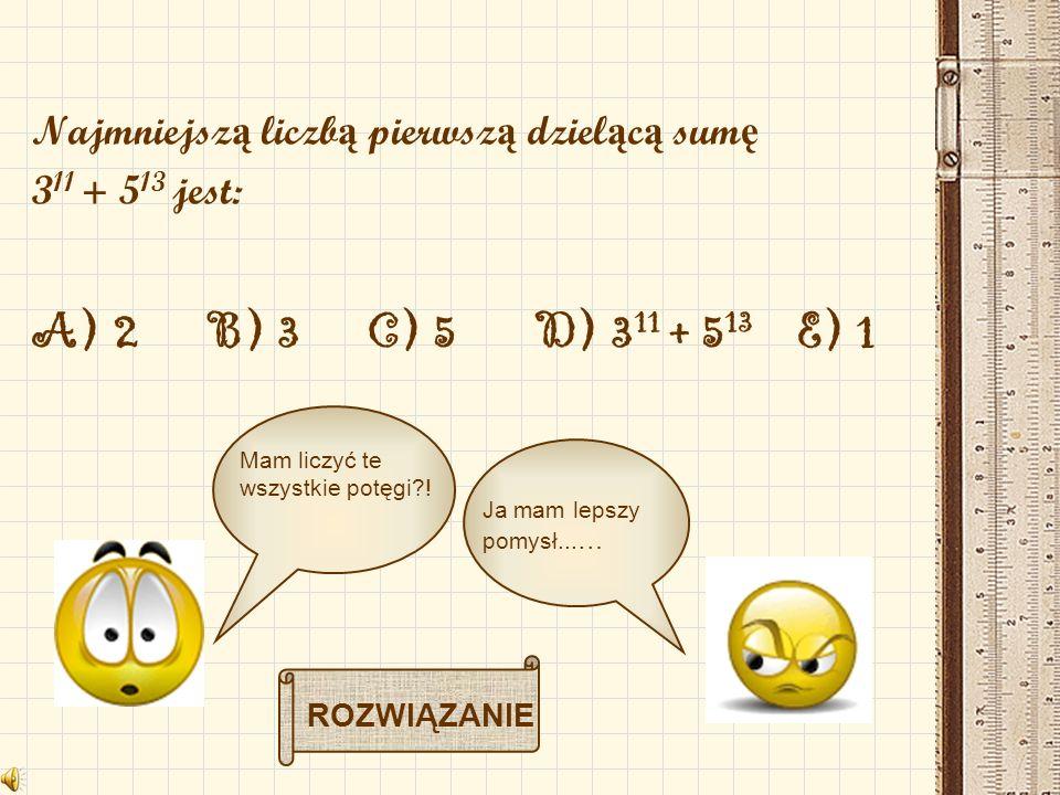 Najmniejsz ą liczb ą pierwsz ą dziel ą c ą sum ę 3 11 + 5 13 jest: A) 2 B) 3 C) 5 D) 3 11 + 5 13 E) 1 Mam liczyć te wszystkie potęgi?! Ja mam lepszy p