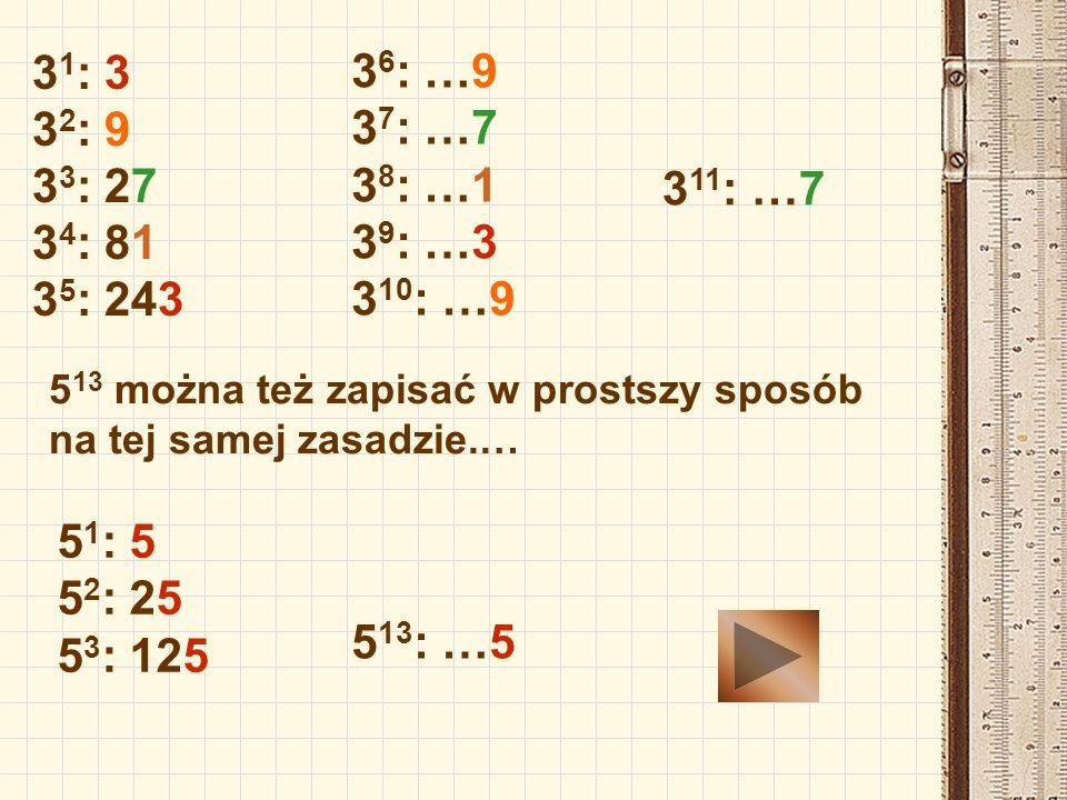 3 1 : 3 3 2 : 9 3 3 : 27 3 4 : 81 3 5 : 243 3 6 : …9 3 7 : …7 3 8 : …1 3 9 : …3 3 10 : …9 3 11 : …7 5 13 można też zapisać w prostszy sposób na tej sa