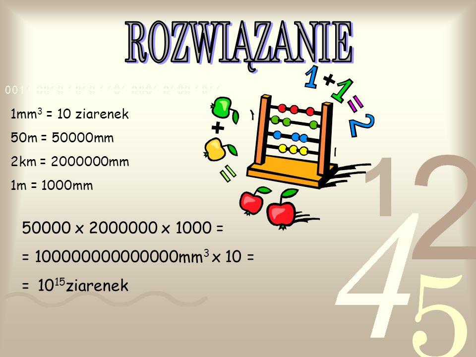 1mm 3 = 10 ziarenek 50m = 50000mm 2km = 2000000mm 1m = 1000mm 50000 x 2000000 x 1000 = = 100000000000000mm 3 x 10 = = 10 15 ziarenek