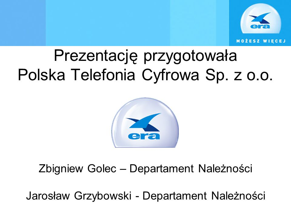 Dziękujemy za uwagę! Prezentację przygotowała Polska Telefonia Cyfrowa Sp. z o.o. Zbigniew Golec – Departament Należności Jarosław Grzybowski - Depart