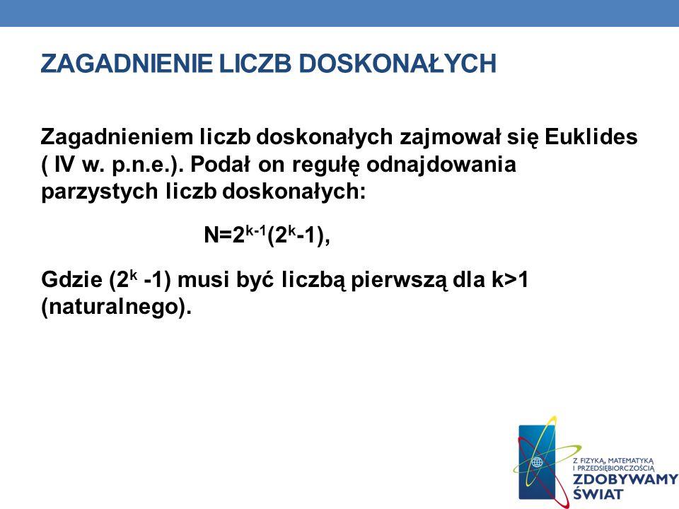 ZAGADNIENIE LICZB DOSKONAŁYCH Zagadnieniem liczb doskonałych zajmował się Euklides ( IV w. p.n.e.). Podał on regułę odnajdowania parzystych liczb dosk