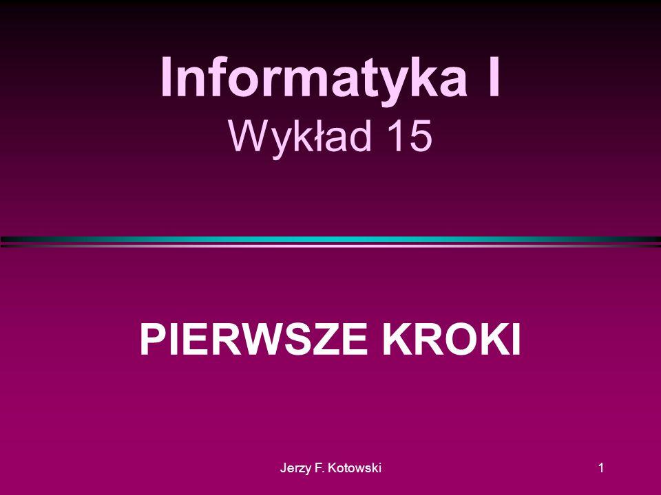 Jerzy F. Kotowski1 Informatyka I Wykład 15 PIERWSZE KROKI