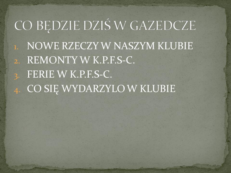 1. NOWE RZECZY W NASZYM KLUBIE 2. REMONTY W K.P.F.S-C. 3. FERIE W K.P.F.S-C. 4. CO SIĘ WYDARZYLO W KLUBIE